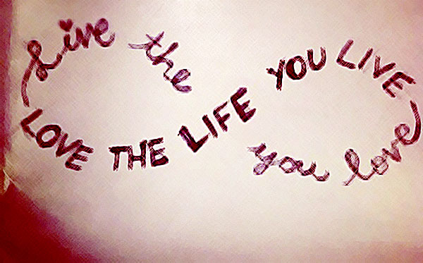 live-the-life-you-love-love-the-life-you-live-quotes-favim-com-626307